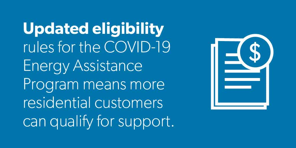 Updated eligibility rules for the COVId-19 Energy Assistance Program means more residential customers can qualify for support.
